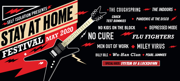 Stay at Home Festival. Self Isolation presents: #StayHome,#сидитедома, Stay At Home Festival, The Coughspring, The Indoors, Couch Test Dummies, Pandemic at the Disco, No Kids On The Block, Depressed Mode, No Cure, Flu Fighters, Men out of Work, Miley Virus, Billy Idle, Wu-Han Clan, Pearl Jammies and special guests System of a Lockdown.